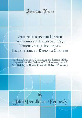 Strictures on the Letter of Charles J. Ingersoll, Esq. Touching the Right of a Legislature to Repeal a Charter: With an Appendix, Containing the Letters of Mr. Ingersoll, of Mr. Dallas, of Mr. Forward, and of Mr. Biddle, in Illustration of the Subject Dis
