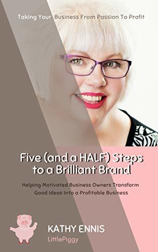Five (and a HALF) Steps to a Brilliant Brand: Helping motivated business owners transform good ideas into a profitable business