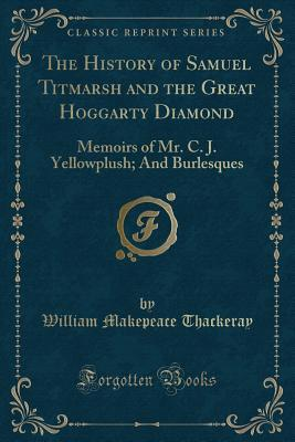 The History of Samuel Titmarsh and the Great Hoggarty Diamond: Memoirs of Mr. C. J. Yellowplush; And Burlesques