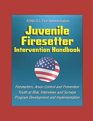 FEMA U.S. Fire Administration Juvenile Firesetter Intervention Handbook - Firestarters, Arson Control and Prevention, Youth at Risk, Interviews and Surveys, Program Development and Implementation