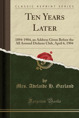 Ten Years Later: 1894-1904, an Address Given Before the All Around Dickens Club, April 6, 1904