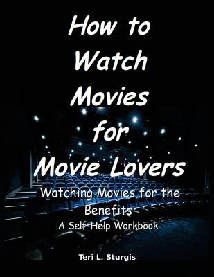 How to Watch Movies for Movie Lovers: Watching Movies for the Benefits a Self-Help Workbook