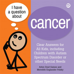 I Have a Question About Cancer: Clear Answers for All Kids, including Children with Autism Spectrum Disorder or other Special Needs