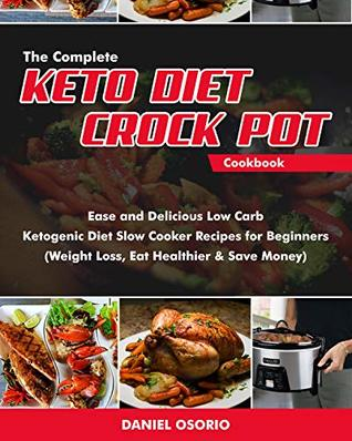 The Complete Keto Diet Crock Pot Cookbook: Ease and Delicious Low Carb Ketogenic Diet Slow Cooker Recipes for Beginners