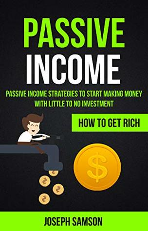 Passive Income: Passive Income Strategies To Start Making Money With Little To No Investment (How To Get Rich)