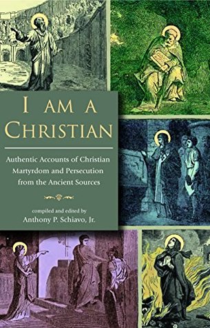 I Am A Christian: Authentic Accounts of Christian Martyrdom and Persecution from the Ancient Sources