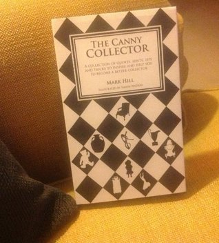 The Canny Collector: A Collection of Quotes, Hints, Tips and Tricks to Inspire and Help You to Become a Better Collector