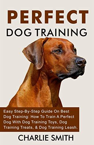 Perfect Dog Training: Easy Step-By-Step Guide On Best Dog Training: How To Train A Perfect Dog With Dog Training Toys, Dog Training Treats, & Dog Training ... Dog Training And Puppy Training Book 5)