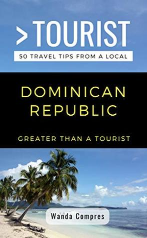 GREATER THAN A TOURIST- DOMINICAN REPUBLIC: 50 Travel Tips from a Local