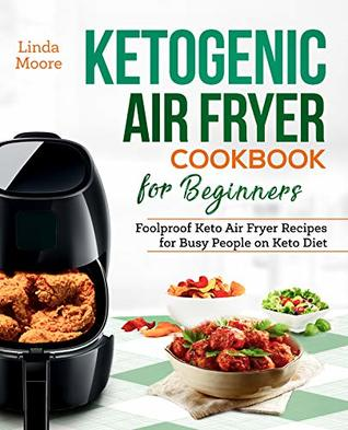 Ketogenic Air Fryer Cookbook for Beginners: Foolproof Keto Air Fryer Recipes for Busy People on Keto Diet (Keto Diet Air Fryer Cookbook 1)