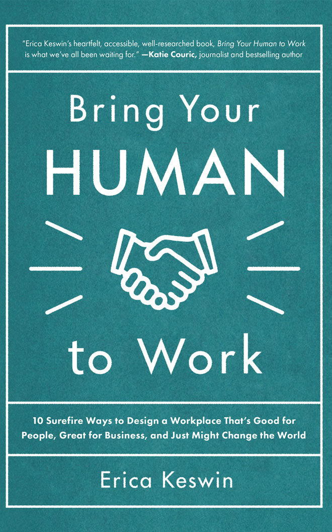 Bring Your Human to Work: 10 Surefire Ways to Design a Workplace That's Good for People, Great for Business, and Just Might Change the World