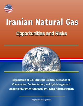 Iranian Natural Gas: Opportunities and Risks - Exploration of U.S. Strategic Political Scenarios of Cooperation, Confrontation, and Hybrid Approach, Impact of JCPOA Withdrawal by Trump Administration