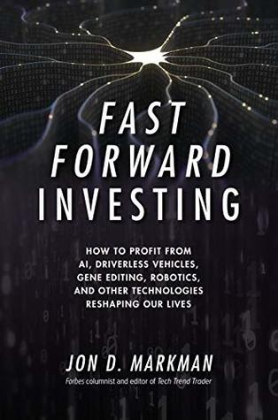 Fast Forward Investing: How to Profit from AI, Driverless Vehicles, Gene Editing, Robotics, and Other Technologies Reshaping Our Lives