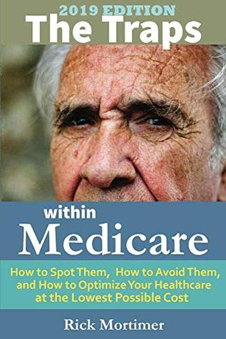 "The Traps Within Medicare -- 2019 Edition: How to Spot Them, How to Avoid Them, and How to Optimize Your Healthcare at the Lowest Possible Cost (""Avoid the Traps"" Series, Book 2)"
