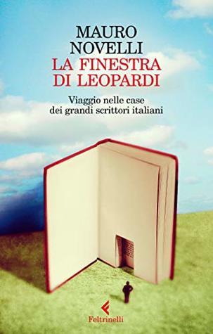 La finestra di Leopardi: Viaggio nelle case dei grandi scrittori italiani