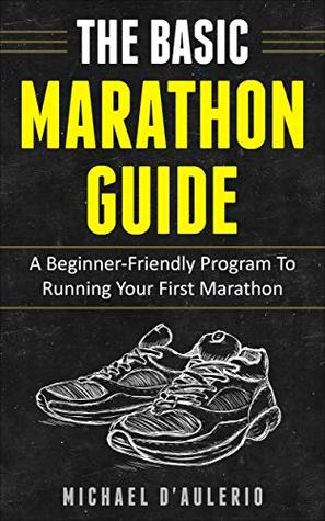 The BASIC Marathon Guide: A Beginner-Friendly Program To Running Your First Marathon