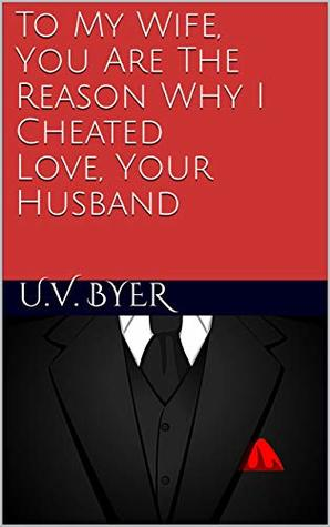 To My Wife, You Are The Reason Why I Cheated Love, Your Husband