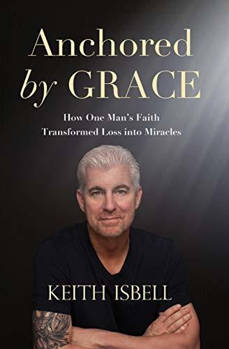 Anchored by Grace: How One Man's Faith Transformed Loss Into Miracles