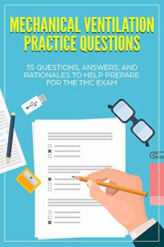 Mechanical Ventilation Practice Questions: 35 Questions, Answers, and Rationales to Help Prepare for the TMC Exam