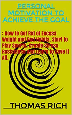 Personal motivation to achieve the goal: How to Get Rid of Excess Weight and Bad Habits, Start to Play Sports, Create Stress Resistance and Learn to Save it All.