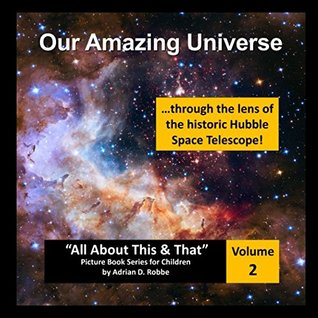 """Our Amazing Universe -- through the lens of the historic Hubble Space Telescope: """"All About This & That"""" Picture Book Series for Children (Volume 2)"""