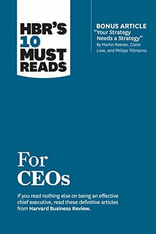"""HBR's 10 Must Reads for CEOs (with bonus article """"Your Strategy Needs a Strategy"""" by Martin Reeves, Claire Love, and Philipp Tillmanns) (HBR's 10 Must Reads)"""