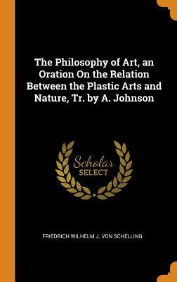 The Philosophy of Art, an Oration on the Relation Between the Plastic Arts and Nature, Tr. by A. Johnson