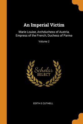An Imperial Victim: Marie Louise, Archduchess of Austria, Empress of the French, Duchess of Parma; Volume 2