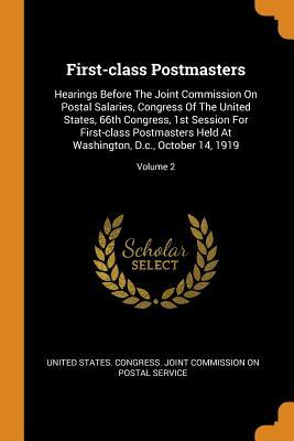 First-Class Postmasters: Hearings Before the Joint Commission on Postal Salaries, Congress of the United States, 66th Congress, 1st Session for First-Class Postmasters Held at Washington, D.C., October 14, 1919; Volume 2