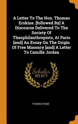 A Letter to the Hon. Thomas Erskine. [followed By] a Discourse Delivered to the Society of Theophilanthropists, at Paris [and] an Essay on the Origin of Free Masonry [and] a Letter to Camille Jordan