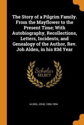 The Story of a Pilgrim Family. From the Mayflower to the Present Time; With Autobiography, Recollections, Letters, Incidents, and Genealogy of the Author, Rev. Joh Alden, in his 83d Year