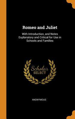 Romeo and Juliet: With Introduction, and Notes Explanatory and Critical for Use in Schools and Families