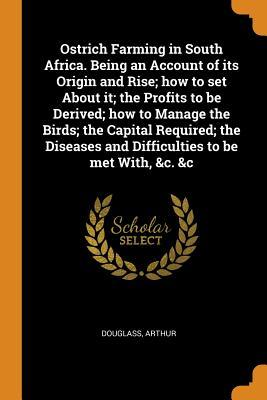 Ostrich Farming in South Africa. Being an Account of Its Origin and Rise; How to Set about It; The Profits to Be Derived; How to Manage the Birds; The Capital Required; The Diseases and Difficulties to Be Met With, &c. &c