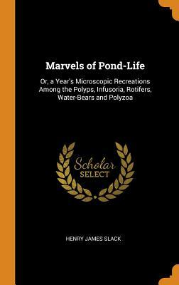 Marvels of Pond-Life: Or, a Year's Microscopic Recreations Among the Polyps, Infusoria, Rotifers, Water-Bears and Polyzoa