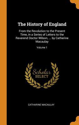 The History of England: From the Revolution to the Present Time, in a Series of Letters to the Reverend Doctor Wilson, ... by Catherine Macaulay; Volume 1