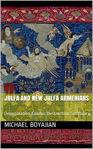 Julfa and New Julfa Armenians: Depopulation Exodus Destruction Sanctuary