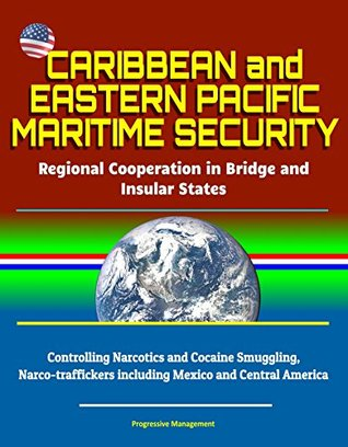 Caribbean and Eastern Pacific Maritime Security: Regional Cooperation in Bridge and Insular States - Controlling Narcotics and Cocaine Smuggling, Narco-traffickers ... including Mexico and Central America