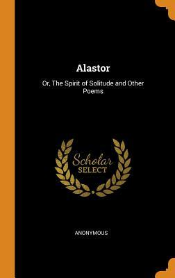 Alastor: Or, the Spirit of Solitude and Other Poems