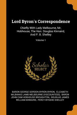 Lord Byron's Correspondence: Chiefly with Lady Melbourne, Mr. Hobhouse, the Hon. Douglas Kinnaird, and P. B. Shelley; Volume 1