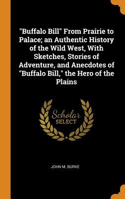 Buffalo Bill from Prairie to Palace; An Authentic History of the Wild West, with Sketches, Stories of Adventure, and Anecdotes of Buffalo Bill, the Hero of the Plains