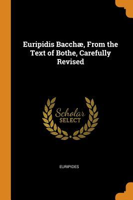 Euripidis Bacch�, from the Text of Bothe, Carefully Revised