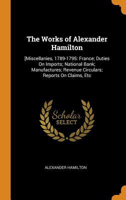 The Works of Alexander Hamilton: [miscellanies, 1789-1795: France; Duties on Imports; National Bank; Manufactures; Revenue Circulars; Reports on Claims, Etc