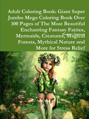 Adult Coloring Book: Giant Super Jumbo Mega Coloring Book Over 100 Pages of the Most Beautiful Enchanting Fantasy Fairies, Mermaids, Creatures, Magical Forests, Mythical Nature and More for Stress Relief