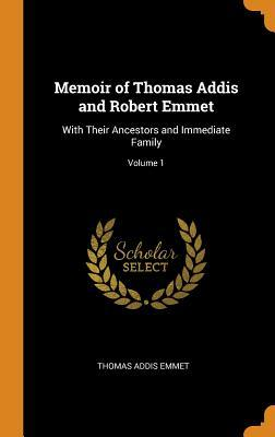 Memoir of Thomas Addis and Robert Emmet: With Their Ancestors and Immediate Family; Volume 1