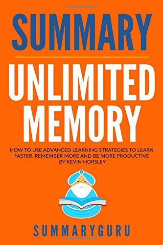 Summary: Unlimited Memory: How to Use Advanced Learning Strategies to Learn Faster, Remember More and Be More Productive By Kevin Horsley