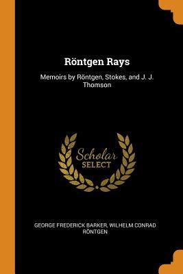 R�ntgen Rays: Memoirs by R�ntgen, Stokes, and J. J. Thomson