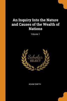 An Inquiry Into the Nature and Causes of the Wealth of Nations; Volume 1
