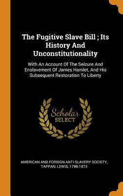 The Fugitive Slave Bill; Its History and Unconstitutionality: With an Account of the Seizure and Enslavement of James Hamlet, and His Subsequent Restoration to Liberty