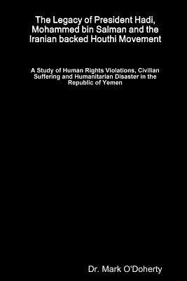 The Legacy of President Hadi, Mohammed bin Salman and the Iranian backed Houthi Movement - A Study of Human Rights Violations, Civilian Suffering and Humanitarian Disaster in the Republic of Yemen