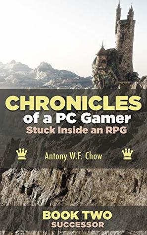 CHRONICLES of a PC Gamer Stuck Inside an RPG: Book Two: Successor: a litrpg novel